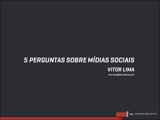 5 PERGUNTAS SOBRE MÍDIAS SOCIAIS VITOR LIMA vitor.lima@branded.com.br  www.branded.com.br
