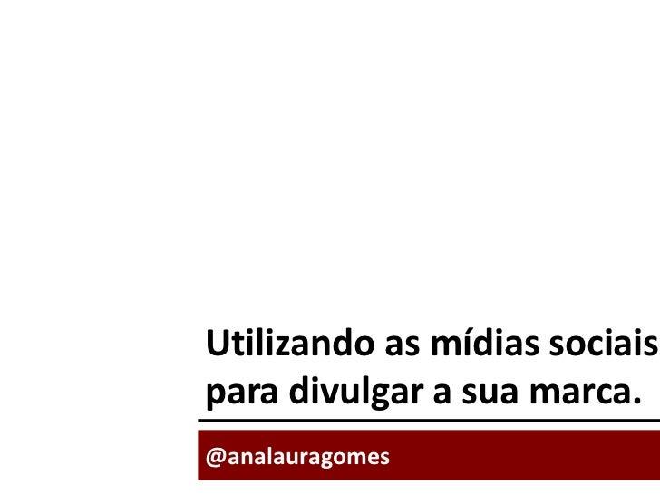 Utilizando as mídias sociais para divulgar a sua marca.<br />@analauragomes<br />