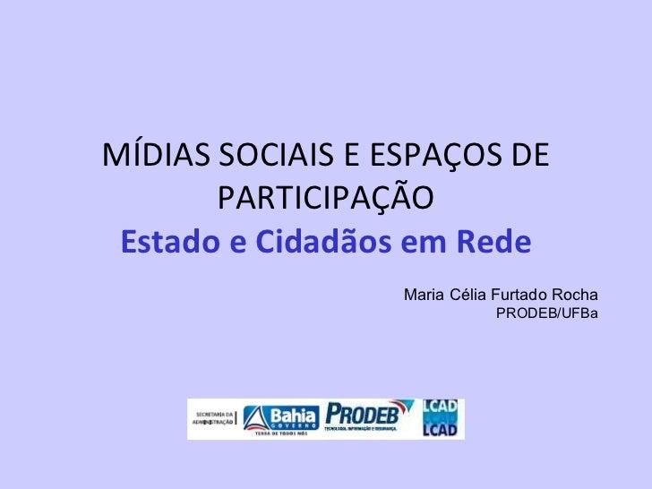 MÍDIAS SOCIAIS E ESPAÇOS DE PARTICIPAÇÃO Estado e Cidadãos em Rede Maria Célia Furtado Rocha PRODEB/UFBa