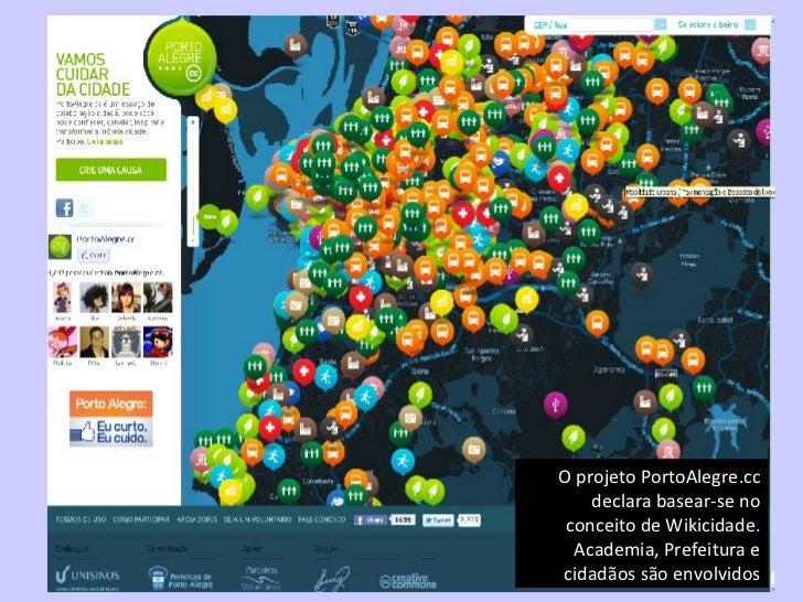 O projeto PortoAlegre.cc declara basear-se no conceito de Wikicidade. Academia, Prefeitura e cidadãos são envolvidos