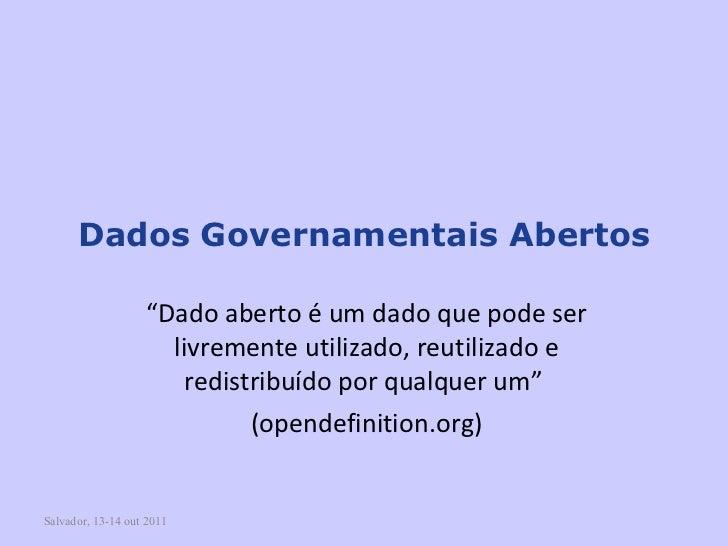 """Salvador, 13-14 out 2011 Dados   Governamentais Abertos """" Dado aberto é um dado que pode ser livremente utilizado, reutili..."""