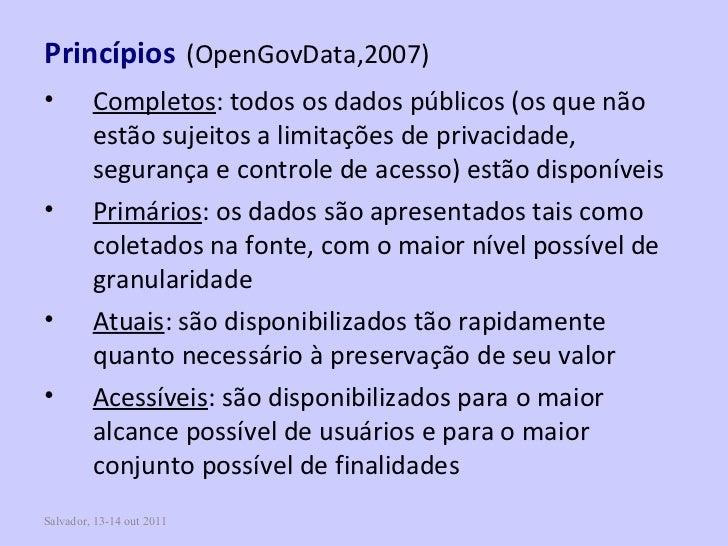 Salvador, 13-14 out 2011 Princípios   (OpenGovData,2007) <ul><li>Completos : todos os dados públicos (os que não estão suj...