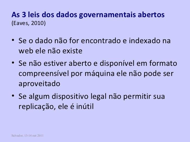 Salvador, 13-14 out 2011 As 3 leis dos dados governamentais abertos   (Eaves, 2010) <ul><li>Se o dado não for encontrado e...