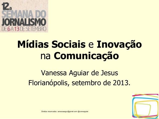 Direitos reservados: vanessaagui@gmail.com @vaneaguiar Mídias Sociais e Inovação na Comunicação Vanessa Aguiar de Jesus Fl...