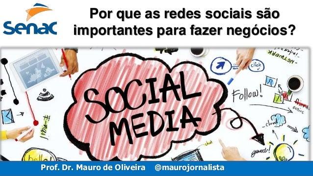 Prof. Dr. Mauro de Oliveira @maurojornalista Por que as redes sociais são importantes para fazer negócios?