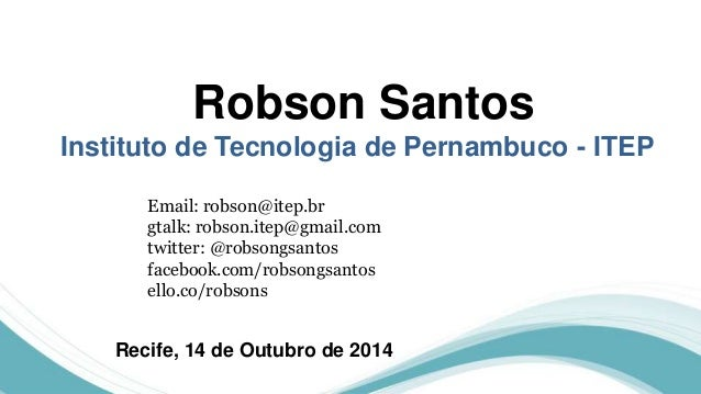 Robson Santos  Instituto de Tecnologia de Pernambuco - ITEP  Email: robson@itep.br  gtalk: robson.itep@gmail.com  twitter:...