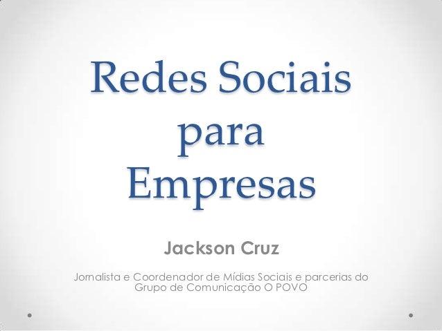 Redes Sociais      para    Empresas                 Jackson CruzJornalista e Coordenador de Mídias Sociais e parcerias do ...