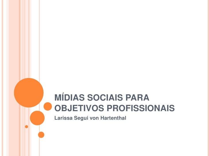 MÍDIAS SOCIAIS PARA OBJETIVOS PROFISSIONAIS<br />Larissa Segui vonHartenthal<br />