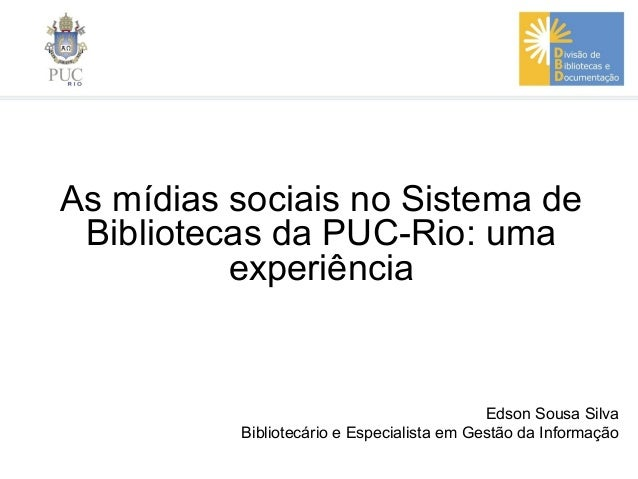 As mídias sociais no Sistema deBibliotecas da PUC-Rio: umaexperiênciaEdson Sousa SilvaBibliotecário e Especialista em Gest...