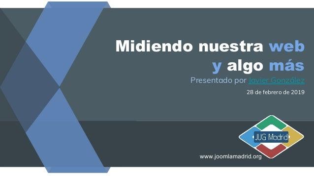 Midiendo nuestra web y algo más Presentado por Javier González 28 de febrero de 2019 www.joomlamadrid.org