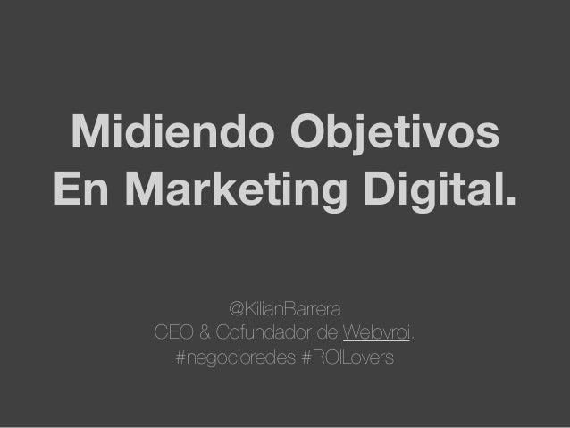 Midiendo ObjetivosEn Marketing Digital.@KilianBarreraCEO & Cofundador de Welovroi.#negocioredes #ROILovers