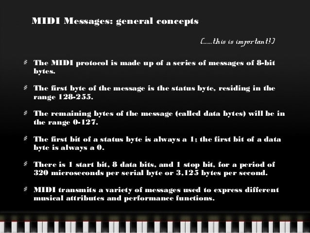 MIDI Messages: general concepts (…….this is important!) The MIDI protocol is made up of a series of messages of 8-bit byte...
