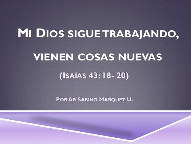MI DIOS SIGUE TRABAJANDO, VIENEN COSAS NUEVAS (ISAÍAS 43: 18- 20) POR AP. SABINO MÁRQUEZ U.