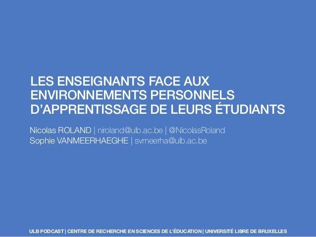 LES ENSEIGNANTS FACE AUX  ENVIRONNEMENTS PERSONNELS  D'APPRENTISSAGE DE LEURS ÉTUDIANTS  Nicolas ROLAND | niroland@ulb.ac....