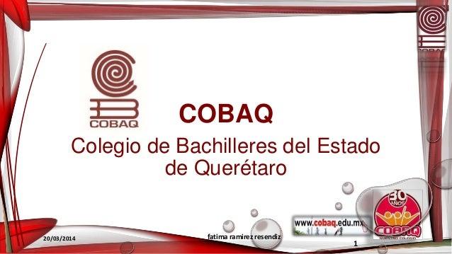 COBAQ Colegio de Bachilleres del Estado de Querétaro 20/03/2014 fatima ramirez resendiz 1