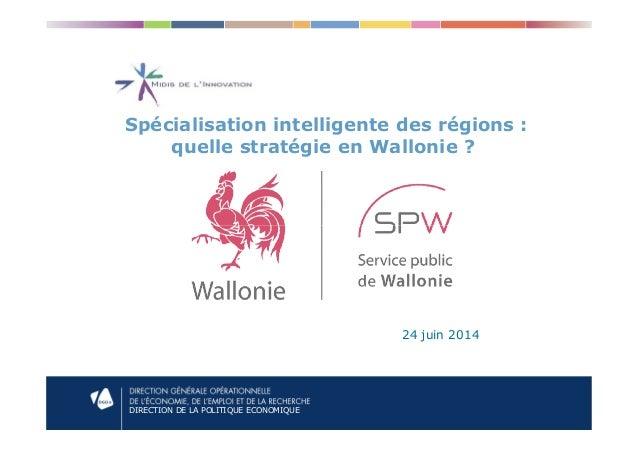 Spécialisation intelligente des régions : quelle stratégie en Wallonie ? DIRECTION DE LA POLITIQUE ECONOMIQUE 24 juin 2014