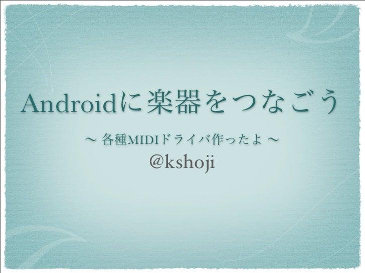 Androidに楽器をつなごう  ∼ 各種MIDIドライバ作ったよ ∼       @kshoji
