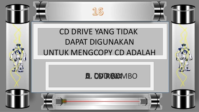 CD DRIVE YANG TIDAK DAPAT DIGUNAKAN UNTUK MENGCOPY CD ADALAH D. DVD COMBOC. CD RWB. DVD RWA. CD ROM