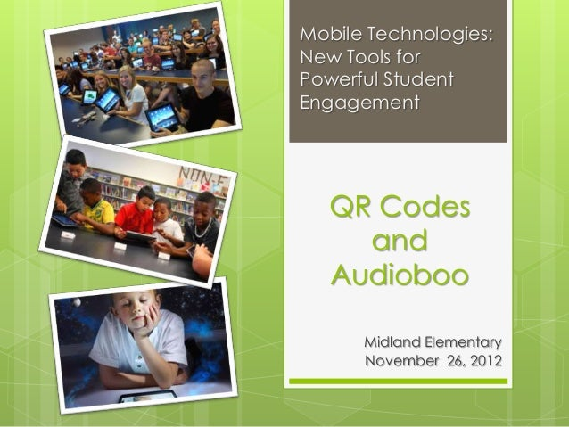 Mobile Technologies:New Tools forPowerful StudentEngagement   QR Codes     and   Audioboo      Midland Elementary      Nov...