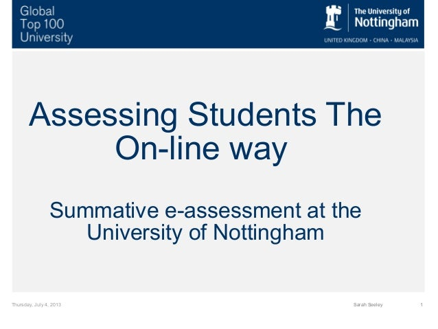 Thursday, July 4, 2013 1Sarah Seeley Assessing Students The On-line way Summative e-assessment at the University of Nottin...