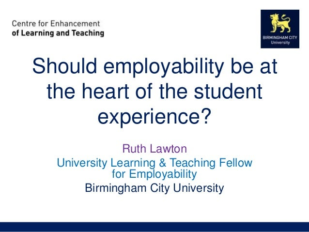 Should employability be at the heart of the student experience? Ruth Lawton University Learning & Teaching Fellow for Empl...