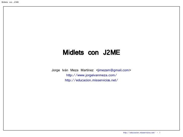 Midlets con J2ME Jorge Iván Meza Martínez < [email_address] > http://www.jorgeivanmeza.com/ http://educacion.misservicios....