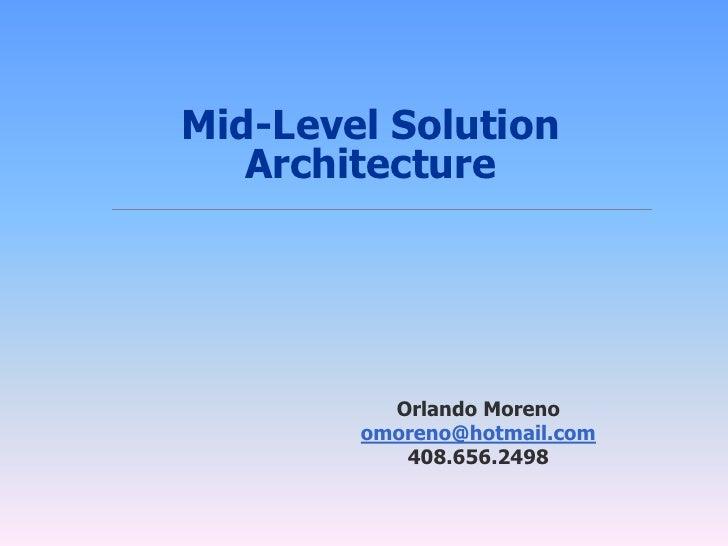 Mid-Level Solution    Architecture               Orlando Moreno         omoreno@hotmail.com            408.656.2498