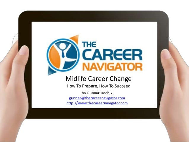 Midlife Career ChangeHow To Prepare, How To Succeed        by Gunnar Jaschik gunnar@thecareernavigator.comhttp://www.theca...