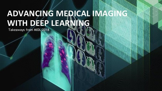 Takeaways from MIDL 2018 ADVANCING MEDICAL IMAGING WITH DEEP LEARNING
