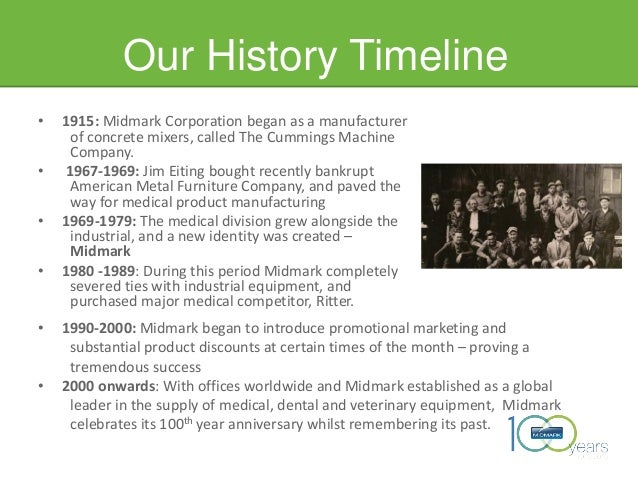 Our History Timeline • 1915: Midmark Corporation began as a manufacturer of concrete mixers, called The Cummings Machine C...