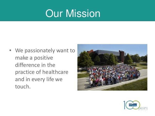 Our Mission • We passionately want to make a positive difference in the practice of healthcare and in every life we touch....