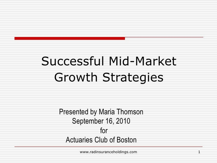 Successful Mid-Market Growth Strategies Presented by Maria Thomson September 16, 2010 for  Actuaries Club of Boston