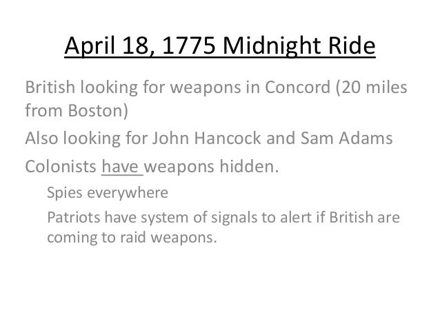 April 18, 1775 Midnight Ride British looking for weapons in Concord (20 miles from Boston) Also looking for John Hancock a...