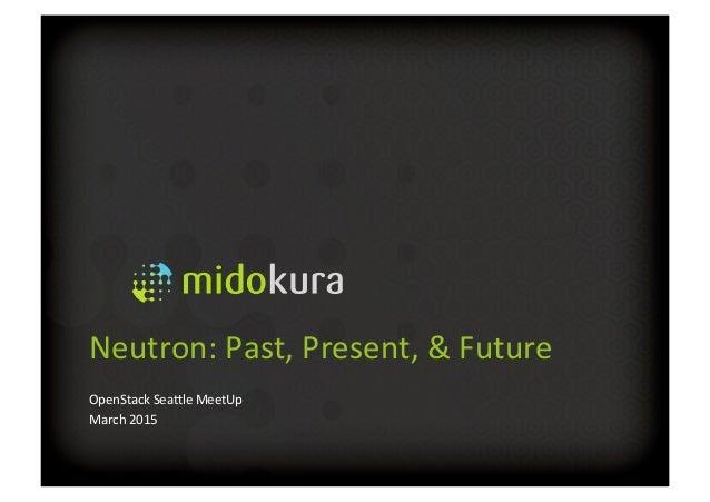 Neutron:  Past,  Present,  &  Future   OpenStack  Sea5le  MeetUp   March  2015