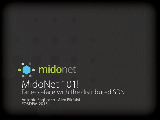 MidoNet 101! Face-to-face with the distributed SDN Antonio Sagliocco ∙ Alex Bikfalvi FOSDEM 2015