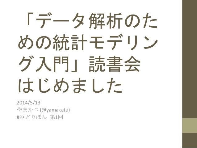 「データ解析のた めの統計モデリン グ入門」読書会   はじめました   2014/5/13   やまかつ  (@yamakatu)   #みどりぼん  第1回
