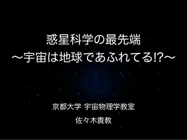 惑星科学の最先端  ~宇宙は地球であふれてる!?~  京都大学 宇宙物理学教室  佐々木貴教
