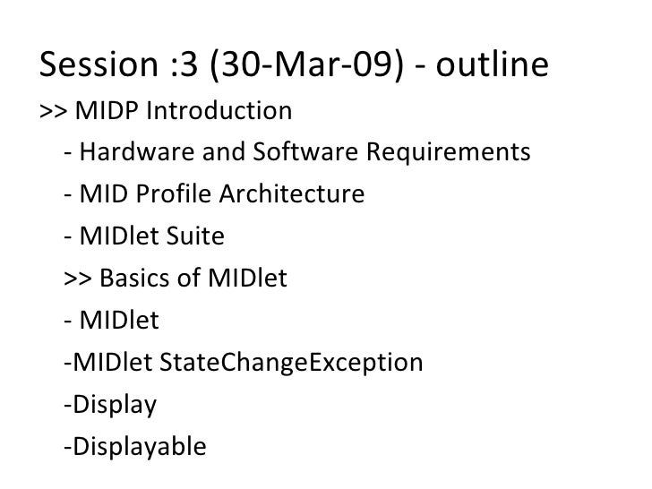 Session :3 (30-Mar-09) - outline <ul><li>>> MIDP Introduction </li></ul><ul><li>- Hardware and Software Requirements </li>...