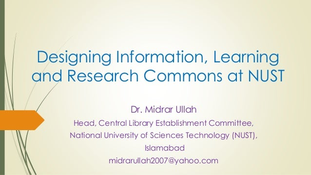 Designing Information, Learning and Research Commons at NUST Dr. Midrar Ullah Head, Central Library Establishment Committe...
