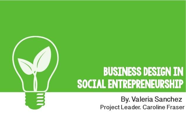 Business Design IN Social Entrepreneurship By. Valeria Sanchez  Project Leader. Caroline Fraser