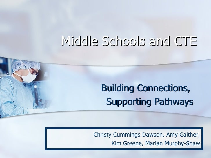 Middle Schools and CTE Building Connections,  Supporting Pathways Christy Cummings Dawson, Amy Gaither, Kim Greene, Marian...
