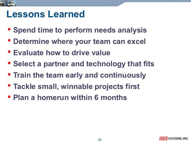 30 Lessons Learned  Spend time to perform needs analysis  Determine where your team can excel  Evaluate how to drive va...