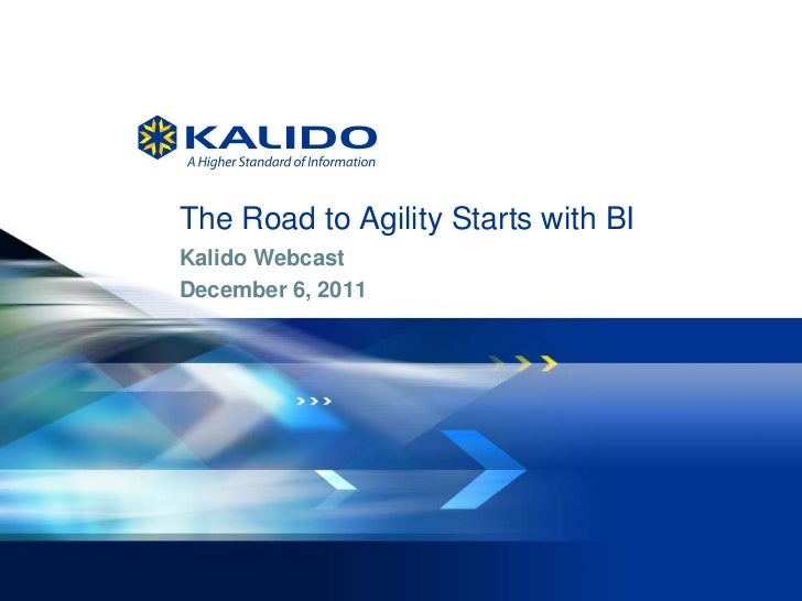 The Road to Agility Starts with BI    Kalido Webcast    December 6, 20111   © 2011 Kalido I   All Rights Reserved I   Dece...