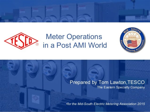 fig} Meter Operations ® in a Post AMI World     Prepared by Tom Lawton, TESCO The Eastern Specialty Company  °for the Mid-S...