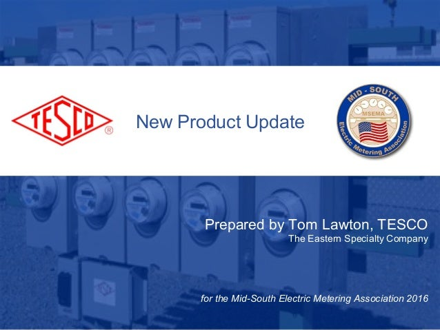 New Product Update Prepared by Tom Lawton, TESCO The Eastern Specialty Company for the Mid-South Electric Metering Associa...