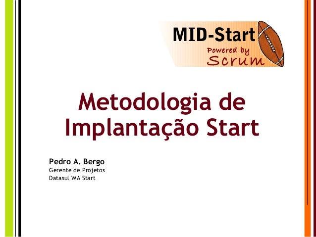 Metodologia de Implantação Start Pedro A. Bergo Gerente de Projetos Datasul WA Start MID-Start Powered by Scrum
