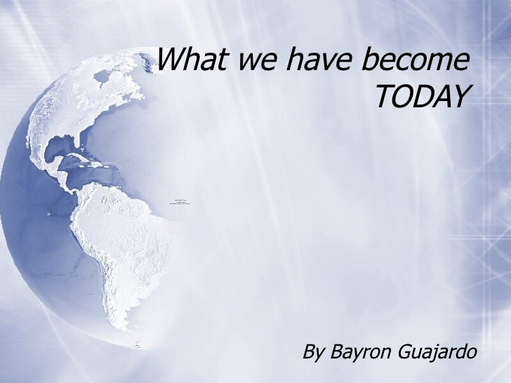 What we have become TODAY By Bayron Guajardo