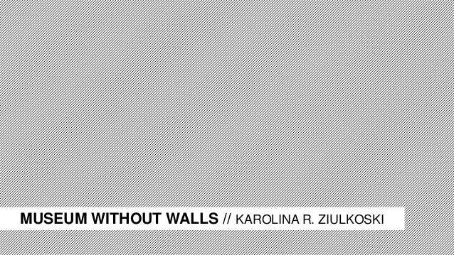 MUSEUM WITHOUT WALLS // KAROLINA R. ZIULKOSKI