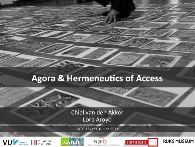 Agora  &  Hermeneu-cs  of  Access   Chiel  van  den  Akker   Lora  Aroyo   CATCH  Event,  6  J...