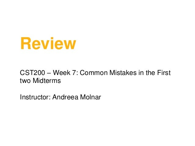 Review CST200 – Week 7: Common Mistakes in the First two Midterms Instructor: Andreea Molnar